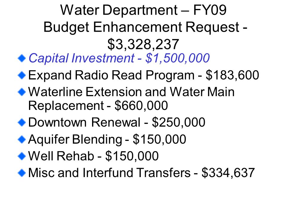 Water Department – FY09 Budget Enhancement Request - $3,328,237 Capital Investment - $1,500,000 Expand Radio Read Program - $183,600 Waterline Extension and Water Main Replacement - $660,000 Downtown Renewal - $250,000 Aquifer Blending - $150,000 Well Rehab - $150,000 Misc and Interfund Transfers - $334,637