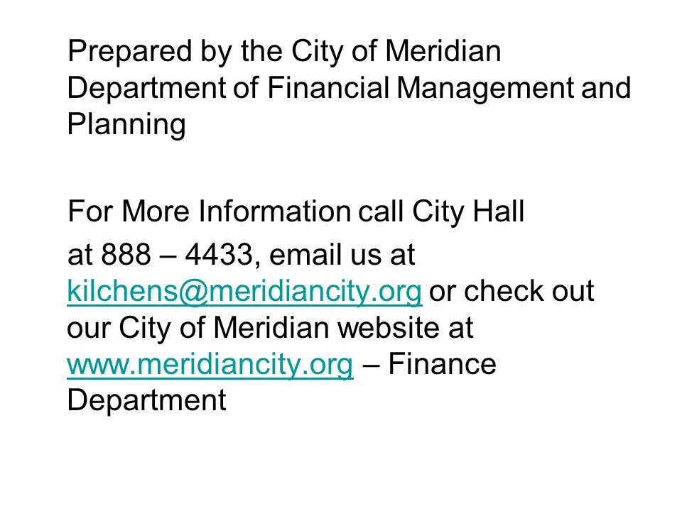 Prepared by the City of Meridian Department of Financial Management and Planning For More Information call City Hall at 888 – 4433, email us at kilchens@meridiancity.org or check out our City of Meridian website at www.meridiancity.org – Finance Department