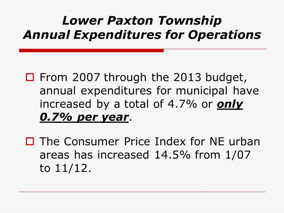 Lower Paxton Township Annual Expenditures for Operations  From 2007 through the 2013 budget, annual expenditures for municipal have increased by a to
