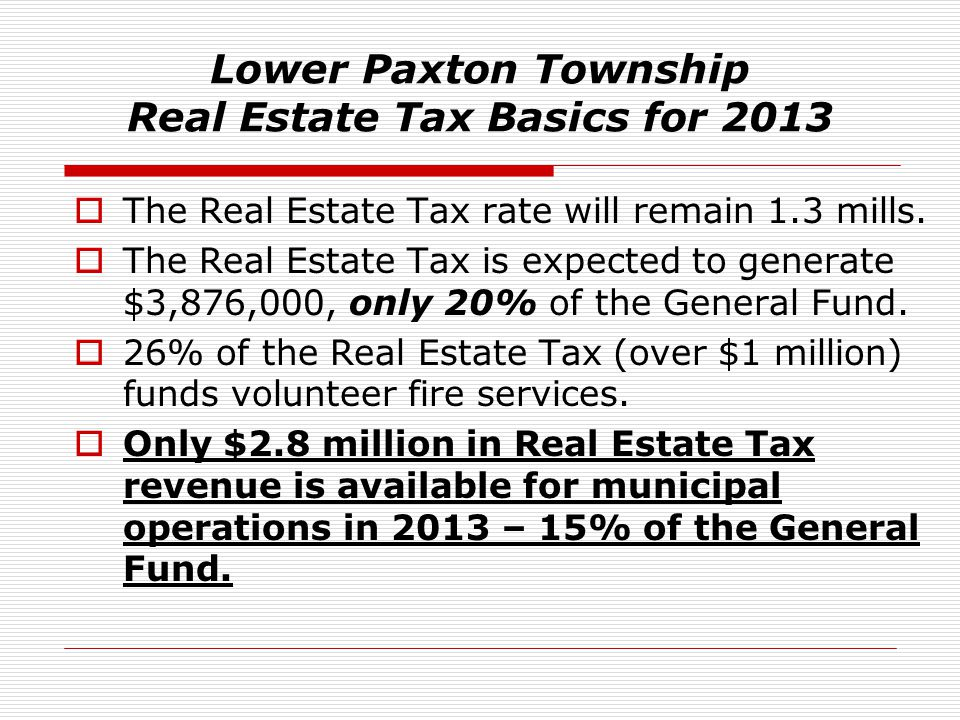 Lower Paxton Township Real Estate Tax Basics for 2013  The Real Estate Tax rate will remain 1.3 mills.  The Real Estate Tax is expected to generate