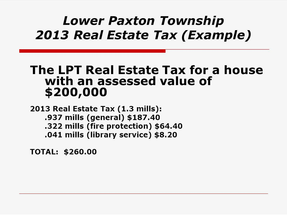Lower Paxton Township 2013 Real Estate Tax (Example) The LPT Real Estate Tax for a house with an assessed value of $200,000 2013 Real Estate Tax (1.3