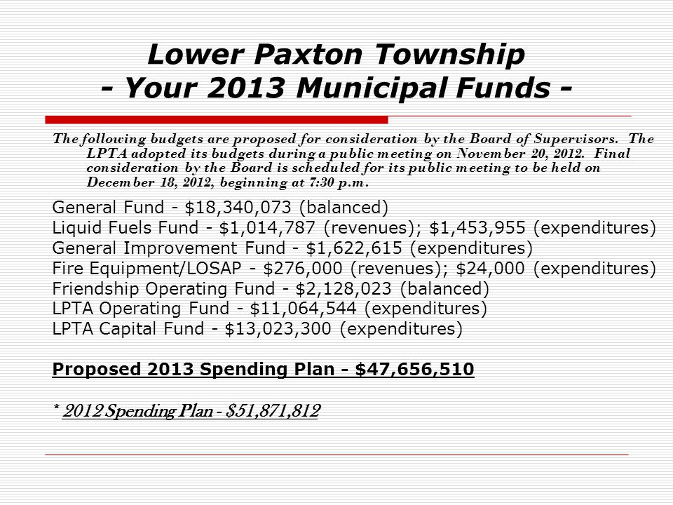 Lower Paxton Township - Your 2013 Municipal Funds - The following budgets are proposed for consideration by the Board of Supervisors. The LPTA adopted