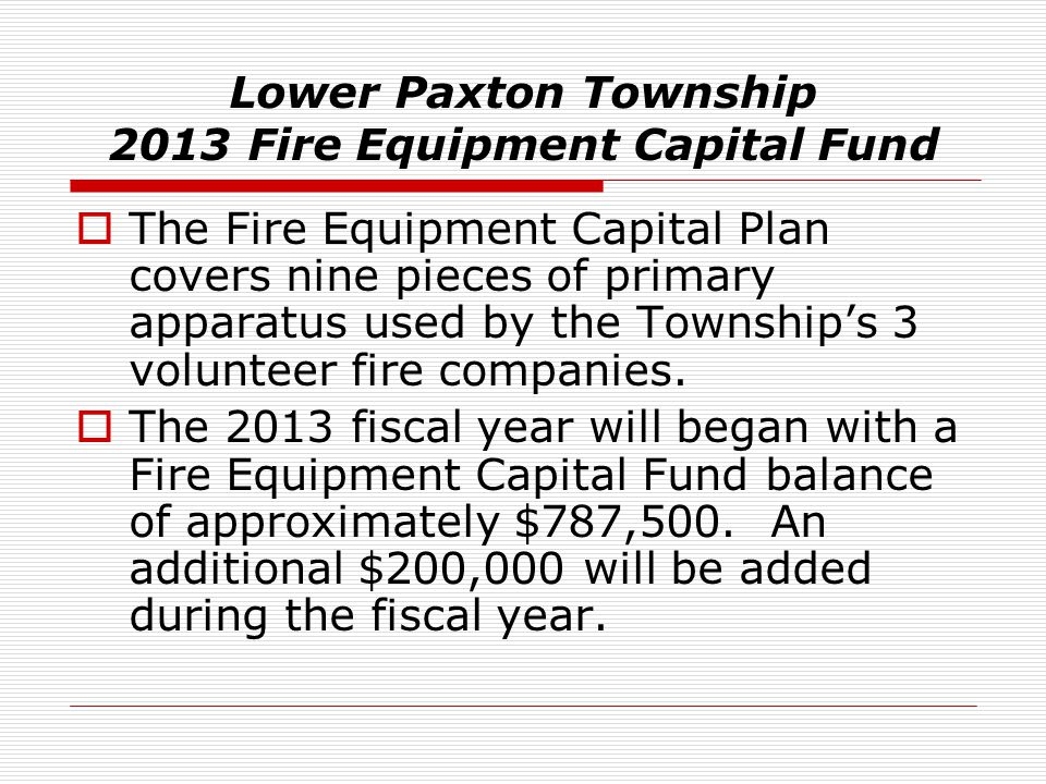 Lower Paxton Township 2013 Fire Equipment Capital Fund  The Fire Equipment Capital Plan covers nine pieces of primary apparatus used by the Township'