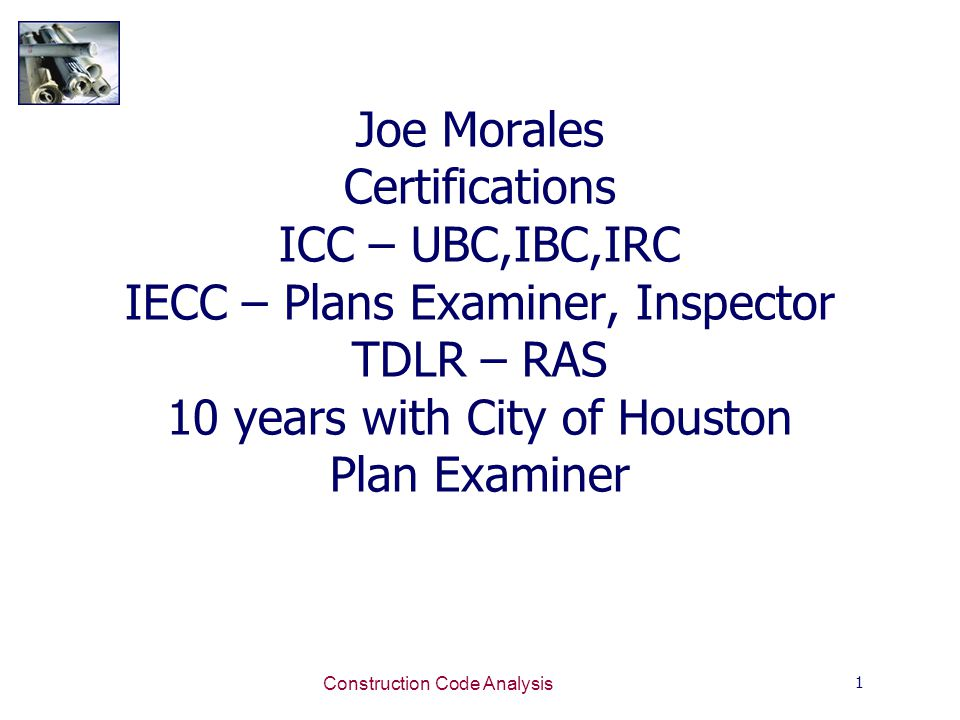 1 Construction Code Analysis Joe Morales Certifications ICC – UBC,IBC,IRC IECC – Plans Examiner, Inspector TDLR – RAS 10 years with City of Houston Plan Examiner