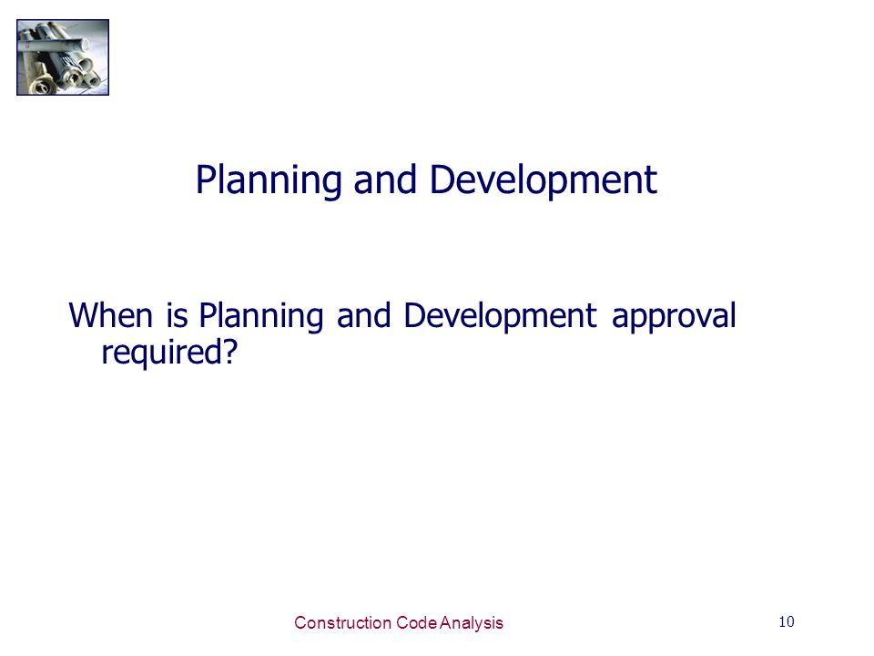 10 Construction Code Analysis Planning and Development When is Planning and Development approval required?
