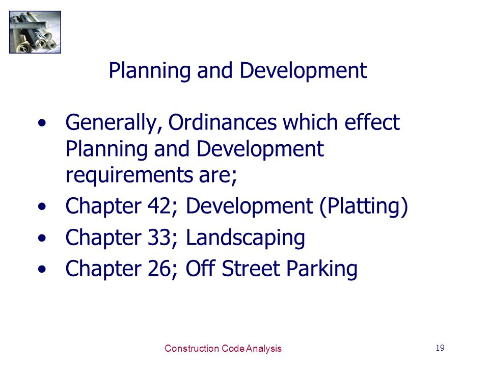 19 Construction Code Analysis Planning and Development Generally, Ordinances which effect Planning and Development requirements are; Chapter 42; Development (Platting) Chapter 33; Landscaping Chapter 26; Off Street Parking