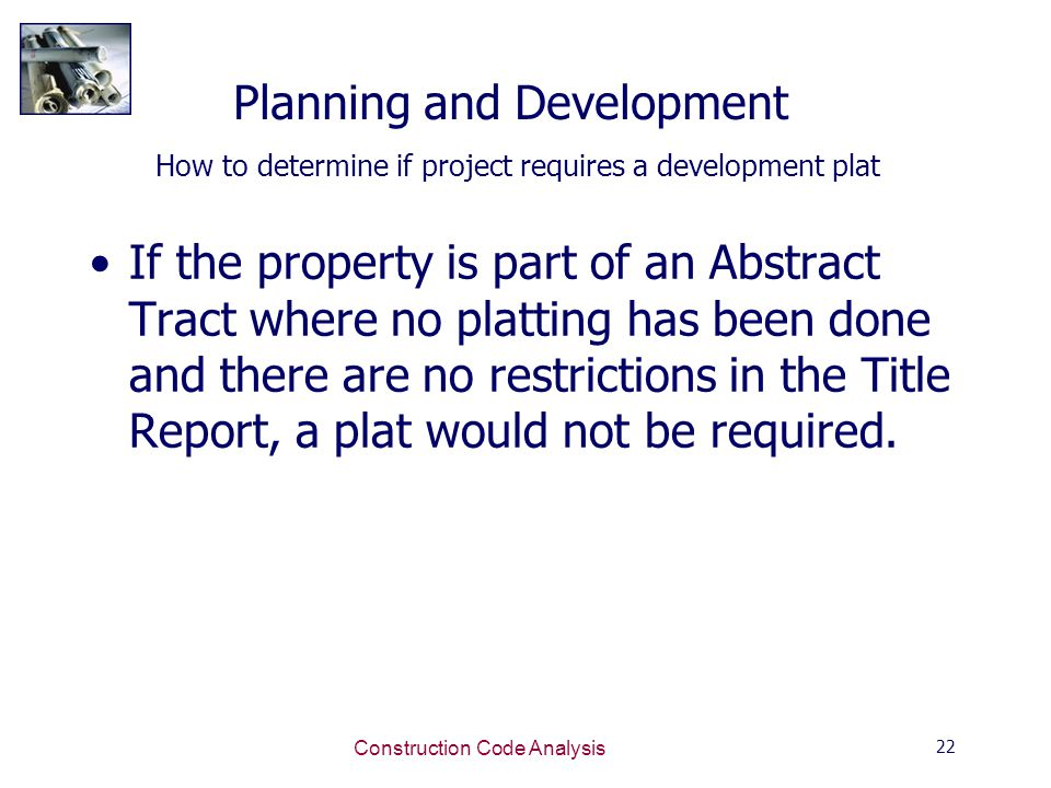 22 Construction Code Analysis Planning and Development How to determine if project requires a development plat If the property is part of an Abstract Tract where no platting has been done and there are no restrictions in the Title Report, a plat would not be required.