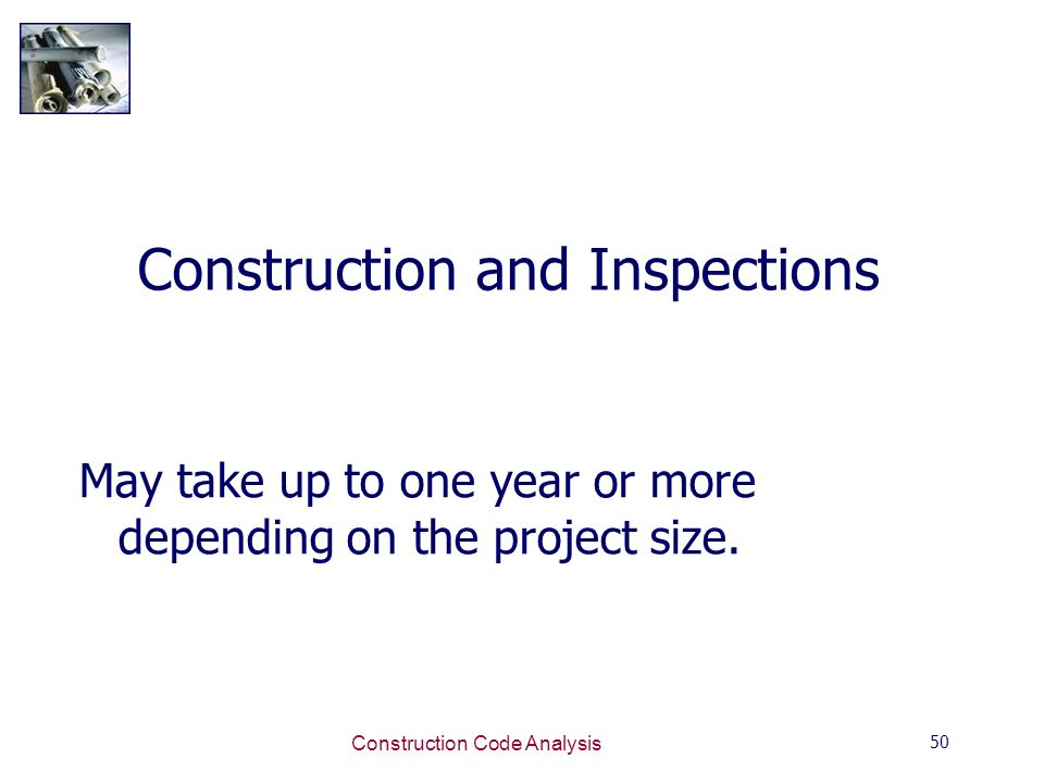 50 Construction Code Analysis Construction and Inspections May take up to one year or more depending on the project size.