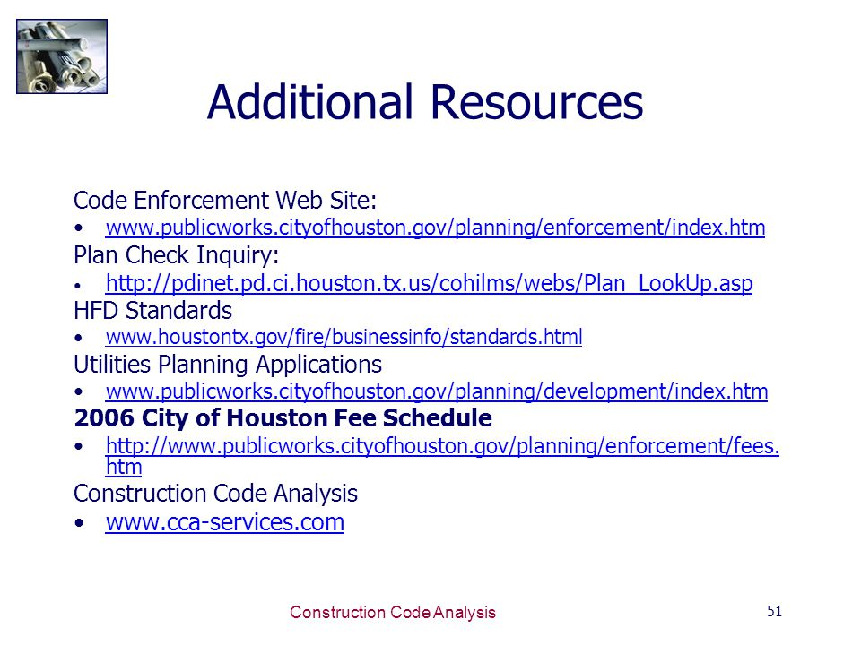 51 Construction Code Analysis Additional Resources Code Enforcement Web Site: www.publicworks.cityofhouston.gov/planning/enforcement/index.htm Plan Check Inquiry: http://pdinet.pd.ci.houston.tx.us/cohilms/webs/Plan_LookUp.asp HFD Standards www.houstontx.gov/fire/businessinfo/standards.html Utilities Planning Applications www.publicworks.cityofhouston.gov/planning/development/index.htm 2006 City of Houston Fee Schedule http://www.publicworks.cityofhouston.gov/planning/enforcement/fees.