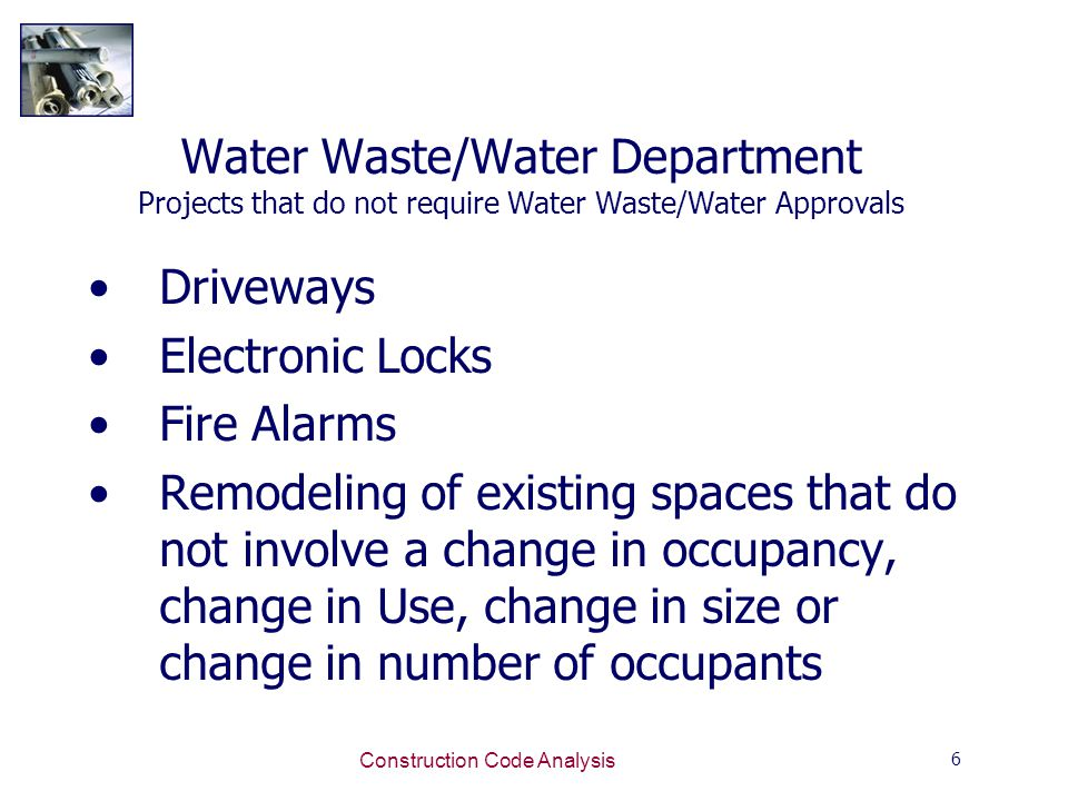 6 Construction Code Analysis Water Waste/Water Department Projects that do not require Water Waste/Water Approvals Driveways Electronic Locks Fire Alarms Remodeling of existing spaces that do not involve a change in occupancy, change in Use, change in size or change in number of occupants