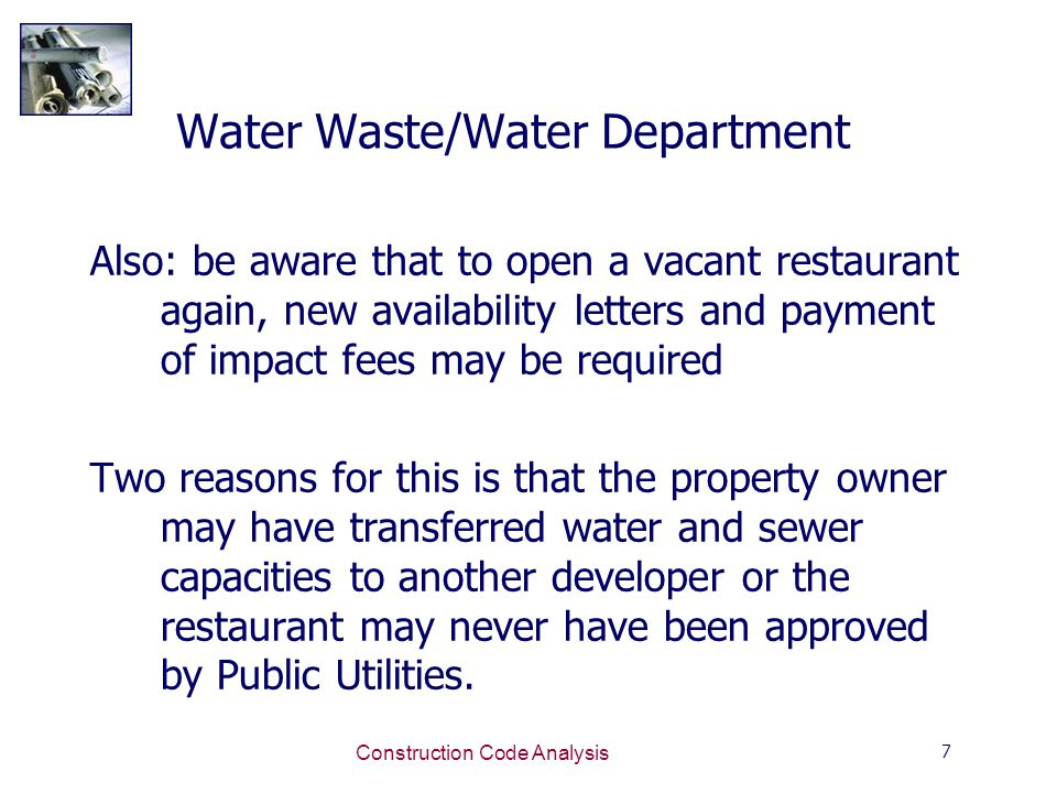 7 Construction Code Analysis Water Waste/Water Department Also: be aware that to open a vacant restaurant again, new availability letters and payment of impact fees may be required Two reasons for this is that the property owner may have transferred water and sewer capacities to another developer or the restaurant may never have been approved by Public Utilities.