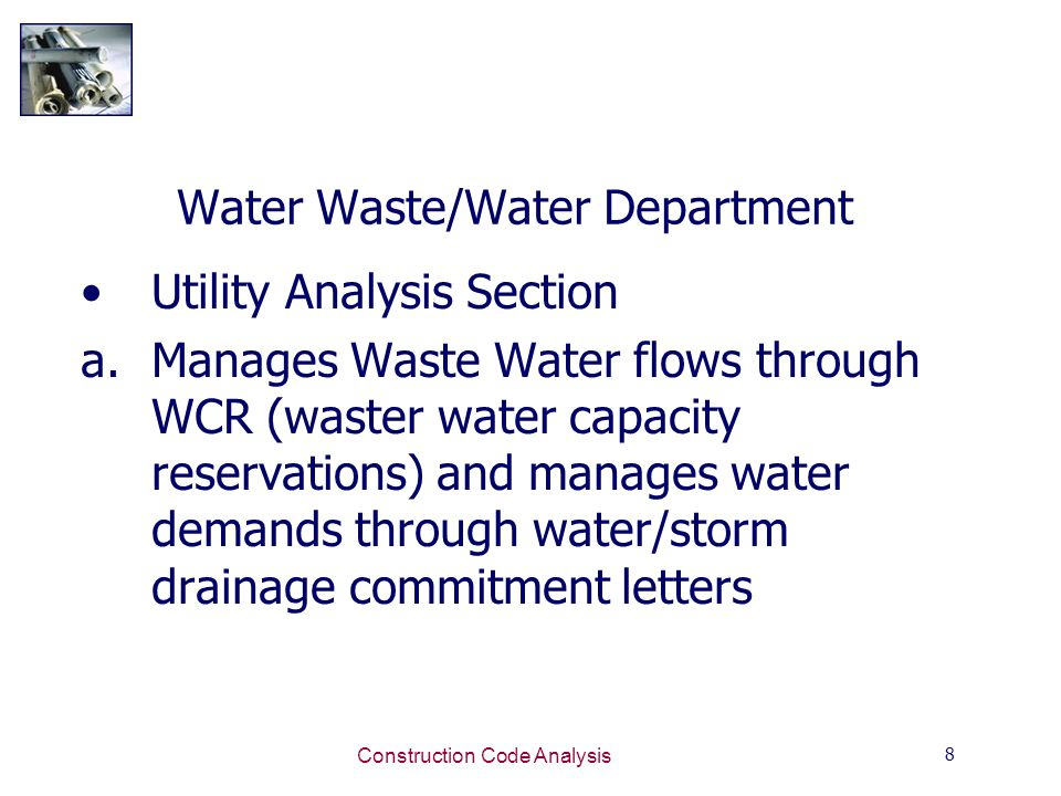 8 Construction Code Analysis Water Waste/Water Department Utility Analysis Section a.Manages Waste Water flows through WCR (waster water capacity reservations) and manages water demands through water/storm drainage commitment letters