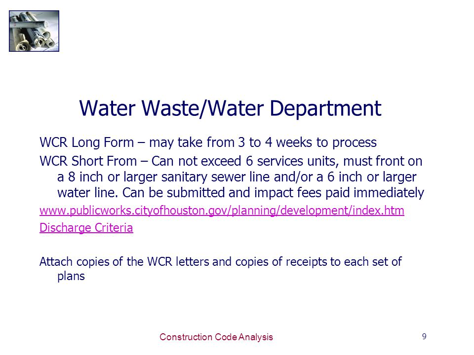 9 Construction Code Analysis Water Waste/Water Department WCR Long Form – may take from 3 to 4 weeks to process WCR Short From – Can not exceed 6 services units, must front on a 8 inch or larger sanitary sewer line and/or a 6 inch or larger water line.