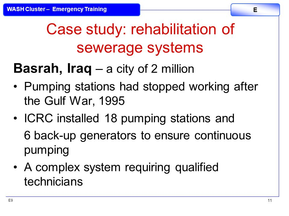 E9 WASH Cluster – Emergency Training E 11 Case study: rehabilitation of sewerage systems Basrah, Iraq – a city of 2 million Pumping stations had stopp