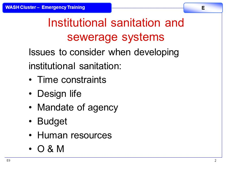 E9 WASH Cluster – Emergency Training E 2 Institutional sanitation and sewerage systems Issues to consider when developing institutional sanitation: Ti