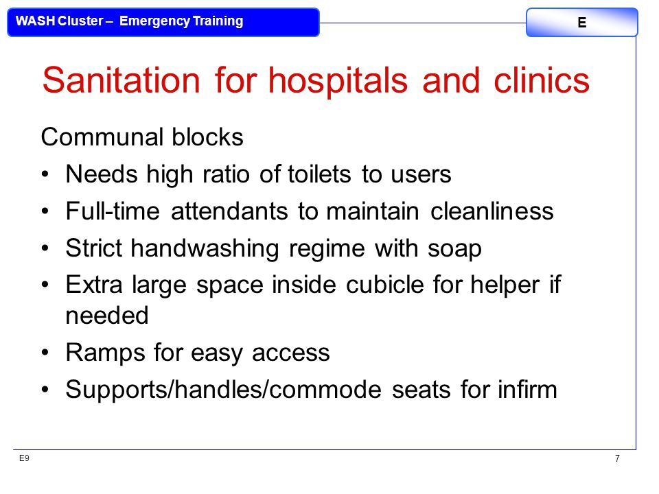 E9 WASH Cluster – Emergency Training E 7 Sanitation for hospitals and clinics Communal blocks Needs high ratio of toilets to users Full-time attendant