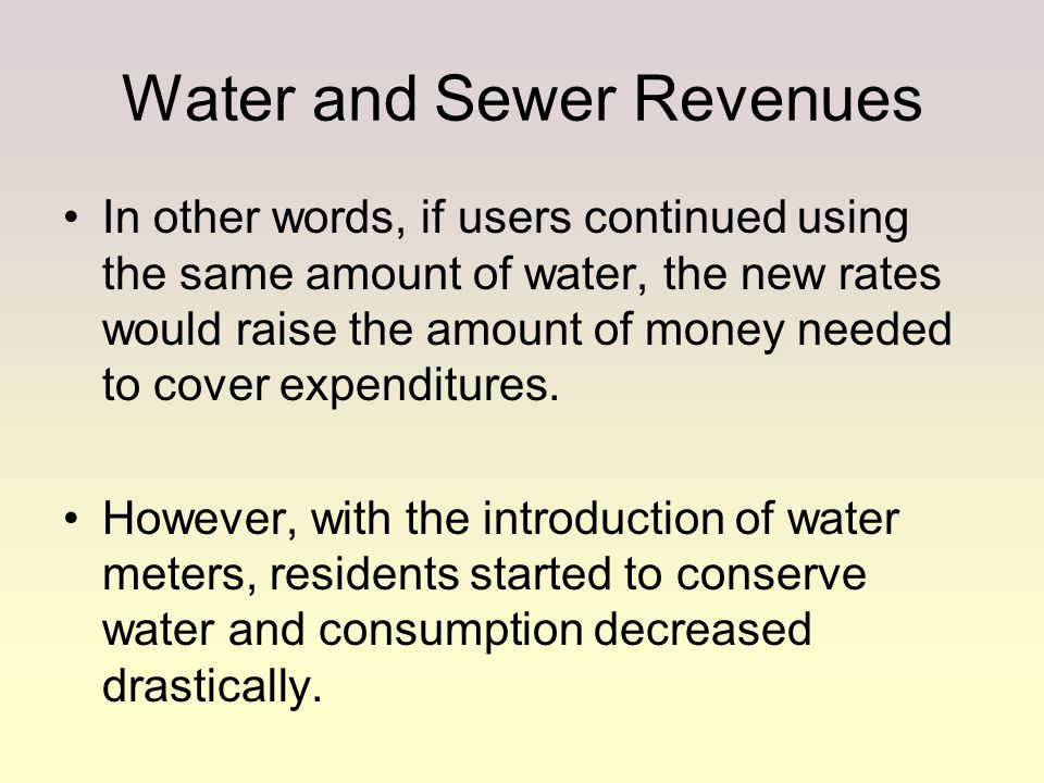 Water and Sewer Revenues In other words, if users continued using the same amount of water, the new rates would raise the amount of money needed to co