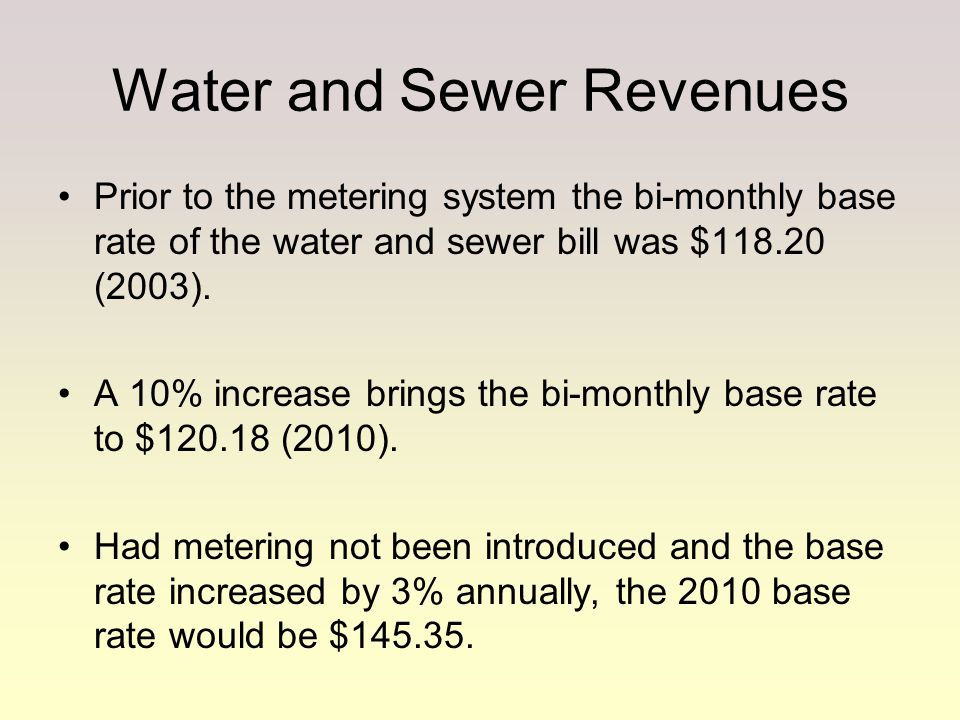 Prior to the metering system the bi-monthly base rate of the water and sewer bill was $118.20 (2003). A 10% increase brings the bi-monthly base rate t