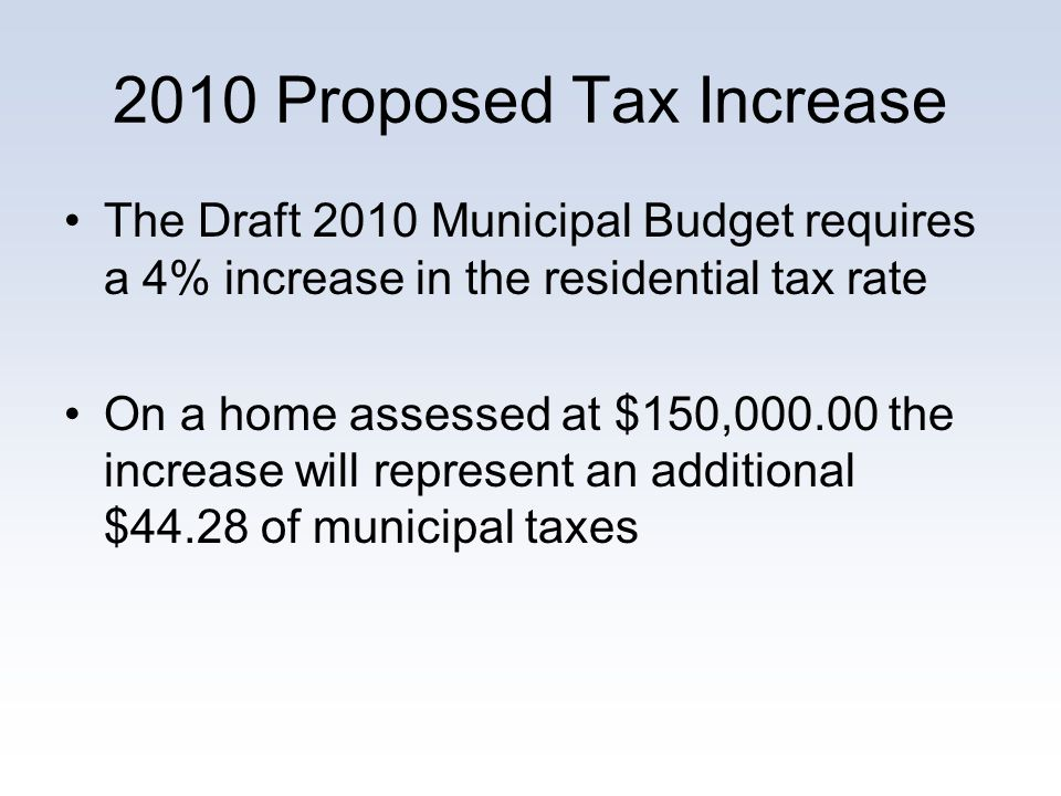 2010 Proposed Tax Increase The Draft 2010 Municipal Budget requires a 4% increase in the residential tax rate On a home assessed at $150,000.00 the in