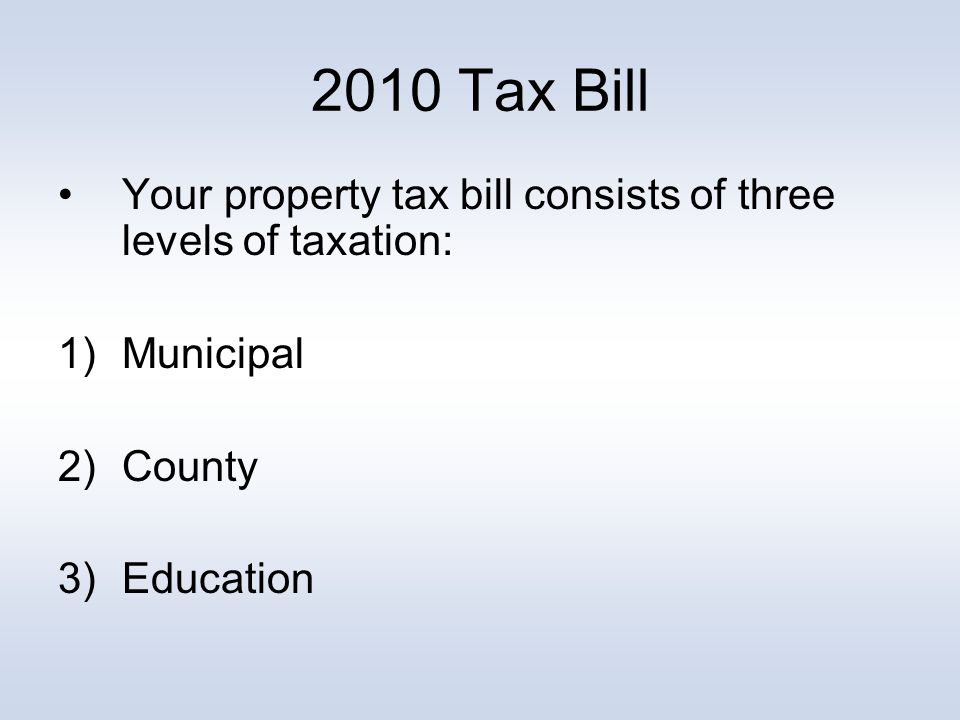 2010 Tax Bill Your property tax bill consists of three levels of taxation: 1)Municipal 2) County 3)Education