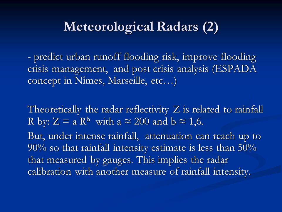 Meteorological Radars (2) - predict urban runoff flooding risk, improve flooding crisis management, and post crisis analysis (ESPADA concept in Nîmes, Marseille, etc…) Theoretically the radar reflectivity Z is related to rainfall R by: Z = a R b with a ≈ 200 and b ≈ 1,6.