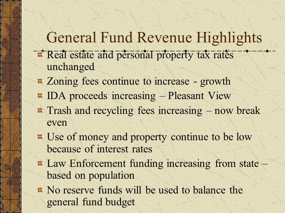 General Fund Revenue Highlights Real estate and personal property tax rates unchanged Zoning fees continue to increase - growth IDA proceeds increasing – Pleasant View Trash and recycling fees increasing – now break even Use of money and property continue to be low because of interest rates Law Enforcement funding increasing from state – based on population No reserve funds will be used to balance the general fund budget