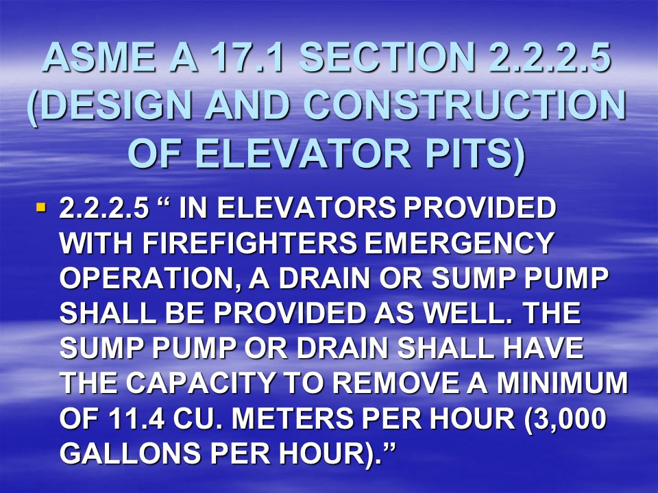 "ASME A 17.1 SECTION 2.2.2.5 (DESIGN AND CONSTRUCTION OF ELEVATOR PITS)  2.2.2.5 "" IN ELEVATORS PROVIDED WITH FIREFIGHTERS EMERGENCY OPERATION, A DRAI"