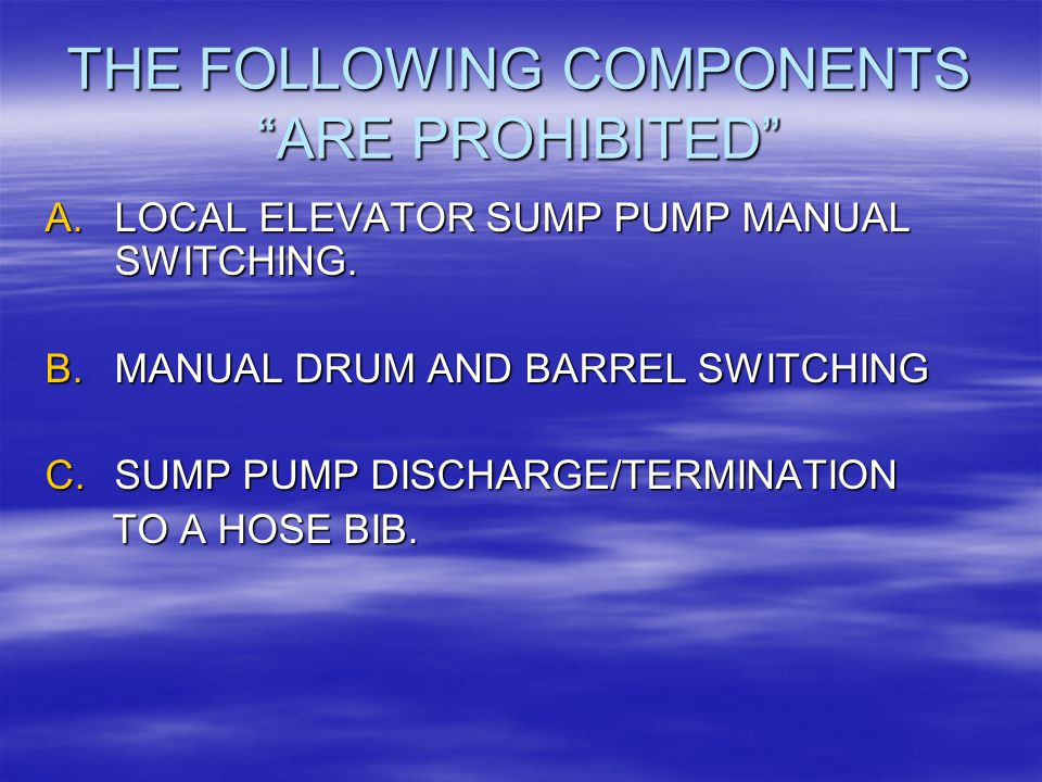 "THE FOLLOWING COMPONENTS ""ARE PROHIBITED"" A.LOCAL ELEVATOR SUMP PUMP MANUAL SWITCHING. B.MANUAL DRUM AND BARREL SWITCHING C.SUMP PUMP DISCHARGE/TERMIN"
