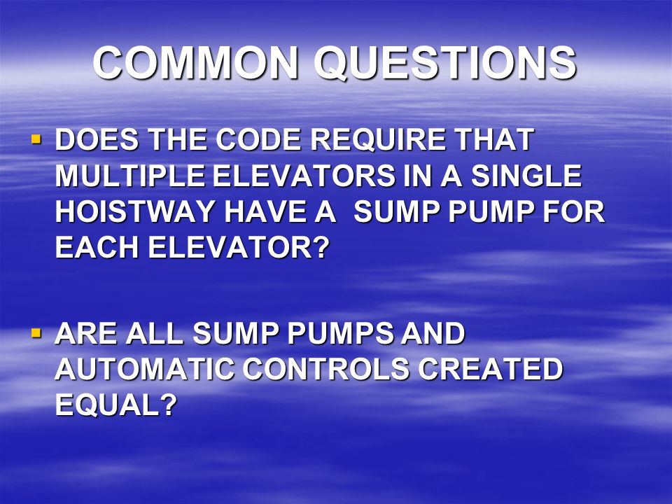 COMMON QUESTIONS  DOES THE CODE REQUIRE THAT MULTIPLE ELEVATORS IN A SINGLE HOISTWAY HAVE A SUMP PUMP FOR EACH ELEVATOR?  ARE ALL SUMP PUMPS AND AUT