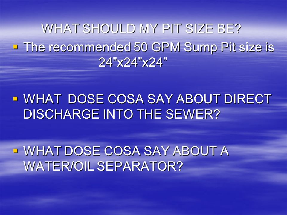 "WHAT SHOULD MY PIT SIZE BE?  The recommended 50 GPM Sump Pit size is 24""x24""x24""  WHAT DOSE COSA SAY ABOUT DIRECT DISCHARGE INTO THE SEWER?  WHAT D"