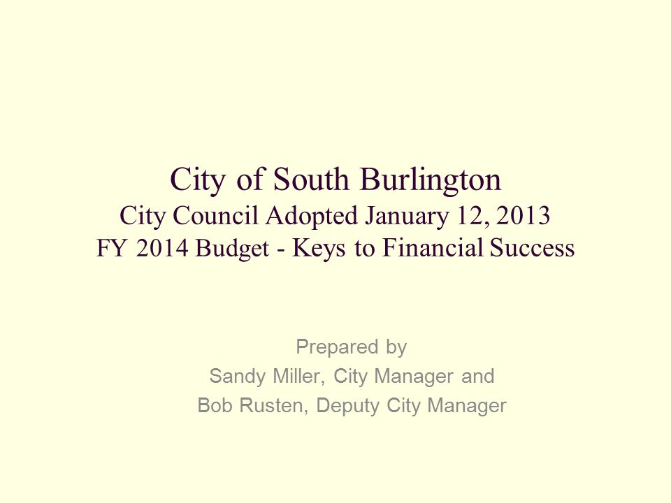 City of South Burlington City Council Adopted January 12, 2013 FY 2014 Budget - Keys to Financial Success Prepared by Sandy Miller, City Manager and B