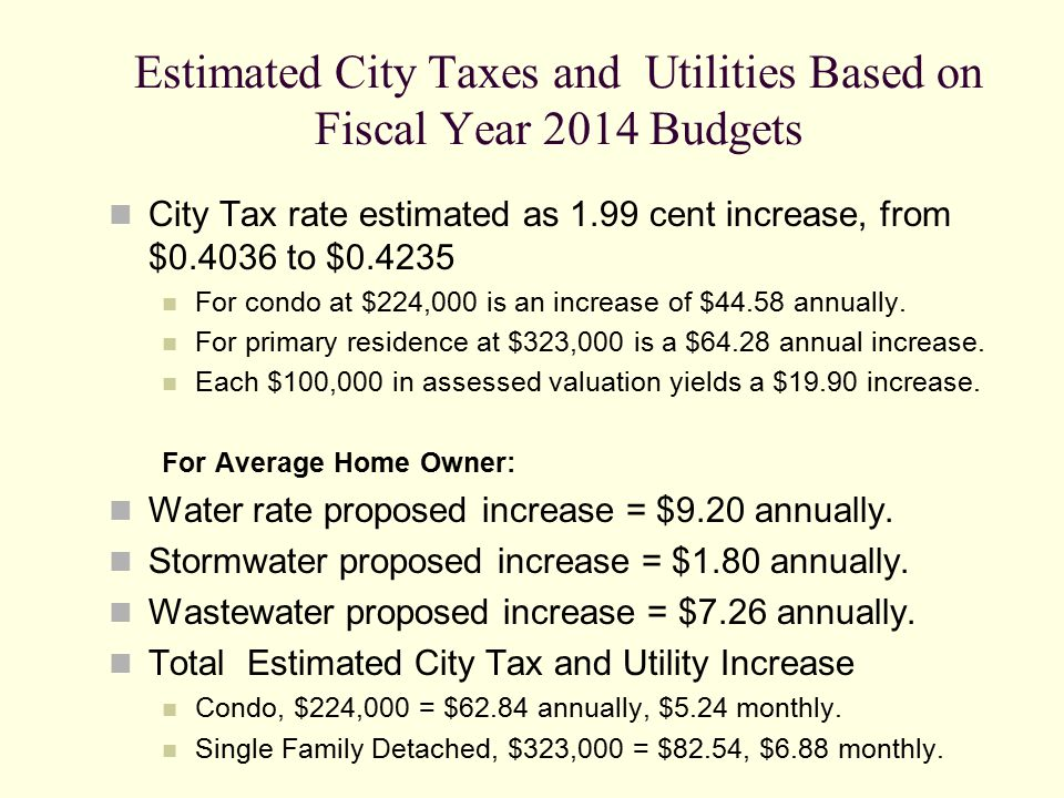 Estimated City Taxes and Utilities Based on Fiscal Year 2014 Budgets City Tax rate estimated as 1.99 cent increase, from $0.4036 to $0.4235 For condo