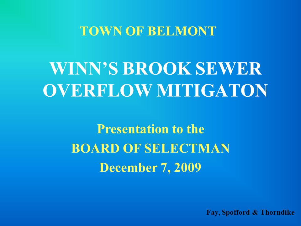 Fay, Spofford & Thorndike TOWN OF BELMONT WINN'S BROOK SEWER OVERFLOW MITIGATON Presentation to the BOARD OF SELECTMAN December 7, 2009