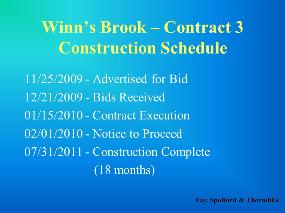 Fay, Spofford & Thorndike Winn's Brook – Contract 3 Construction Schedule 11/25/2009 - Advertised for Bid 12/21/2009 - Bids Received 01/15/2010 - Contract Execution 02/01/2010 - Notice to Proceed 07/31/2011 - Construction Complete (18 months)