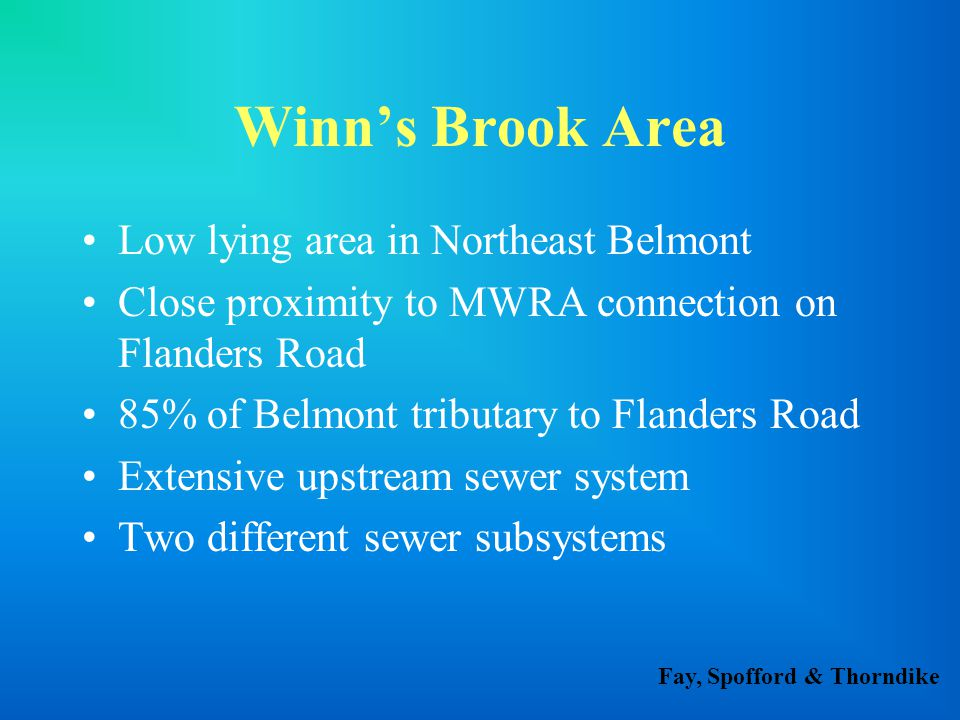 Fay, Spofford & Thorndike Winn's Brook Area Low lying area in Northeast Belmont Close proximity to MWRA connection on Flanders Road 85% of Belmont tributary to Flanders Road Extensive upstream sewer system Two different sewer subsystems