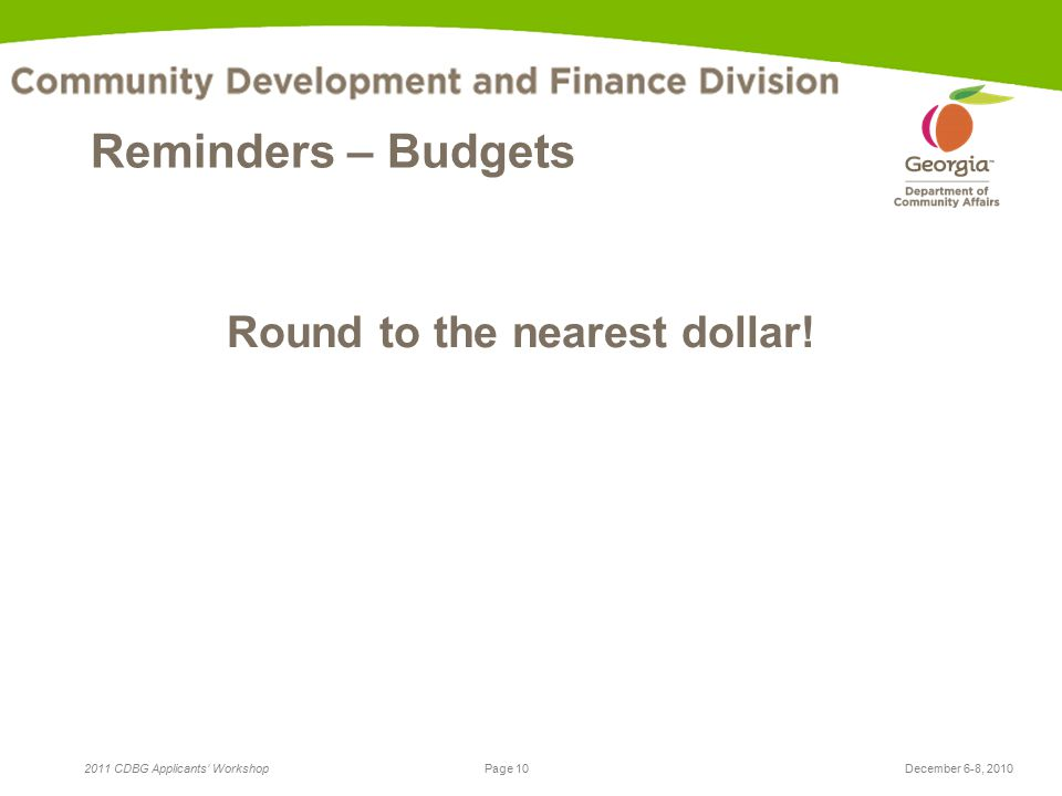Page 10 2011 CDBG Applicants' WorkshopDecember 6-8, 2010 Reminders – Budgets Round to the nearest dollar!