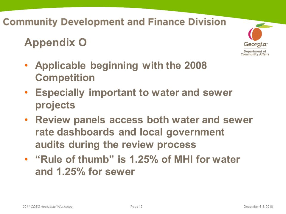 Page 12 2011 CDBG Applicants' WorkshopDecember 6-8, 2010 Appendix O Applicable beginning with the 2008 Competition Especially important to water and sewer projects Review panels access both water and sewer rate dashboards and local government audits during the review process Rule of thumb is 1.25% of MHI for water and 1.25% for sewer