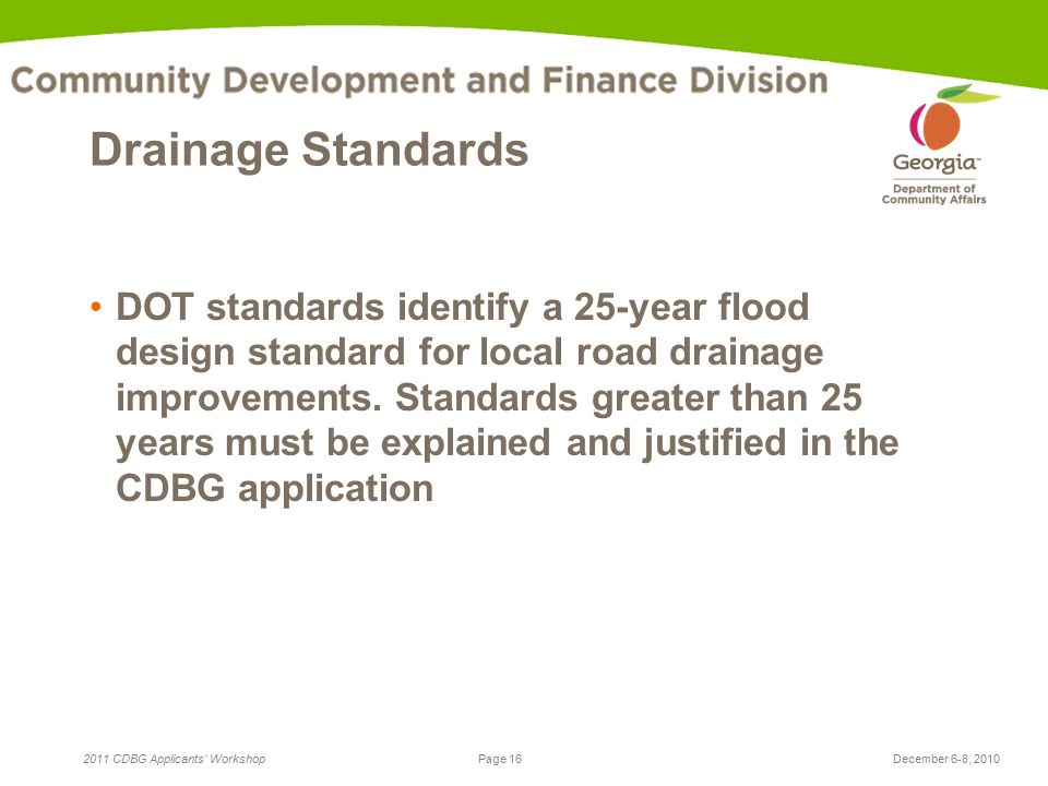 Page 16 2011 CDBG Applicants' WorkshopDecember 6-8, 2010 Drainage Standards DOT standards identify a 25-year flood design standard for local road drainage improvements.