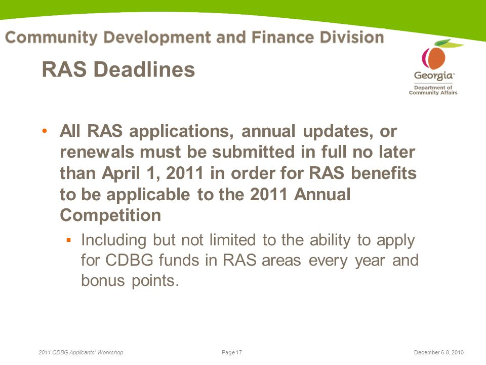Page 17 2011 CDBG Applicants' WorkshopDecember 6-8, 2010 RAS Deadlines All RAS applications, annual updates, or renewals must be submitted in full no later than April 1, 2011 in order for RAS benefits to be applicable to the 2011 Annual Competition ▪Including but not limited to the ability to apply for CDBG funds in RAS areas every year and bonus points.