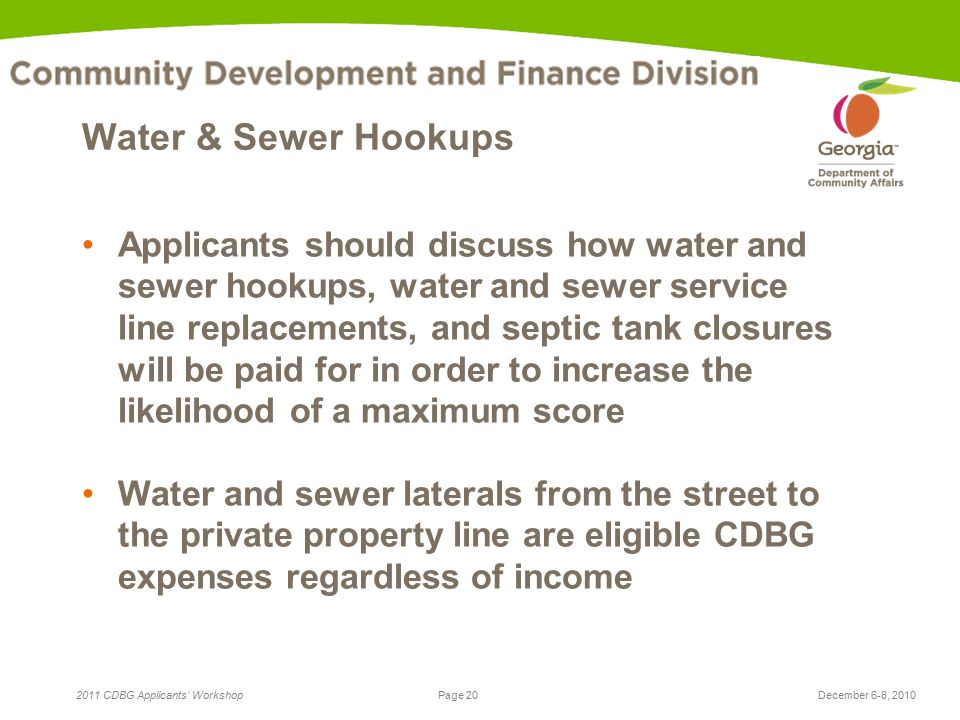 Page 20 2011 CDBG Applicants' WorkshopDecember 6-8, 2010 Water & Sewer Hookups Applicants should discuss how water and sewer hookups, water and sewer service line replacements, and septic tank closures will be paid for in order to increase the likelihood of a maximum score Water and sewer laterals from the street to the private property line are eligible CDBG expenses regardless of income