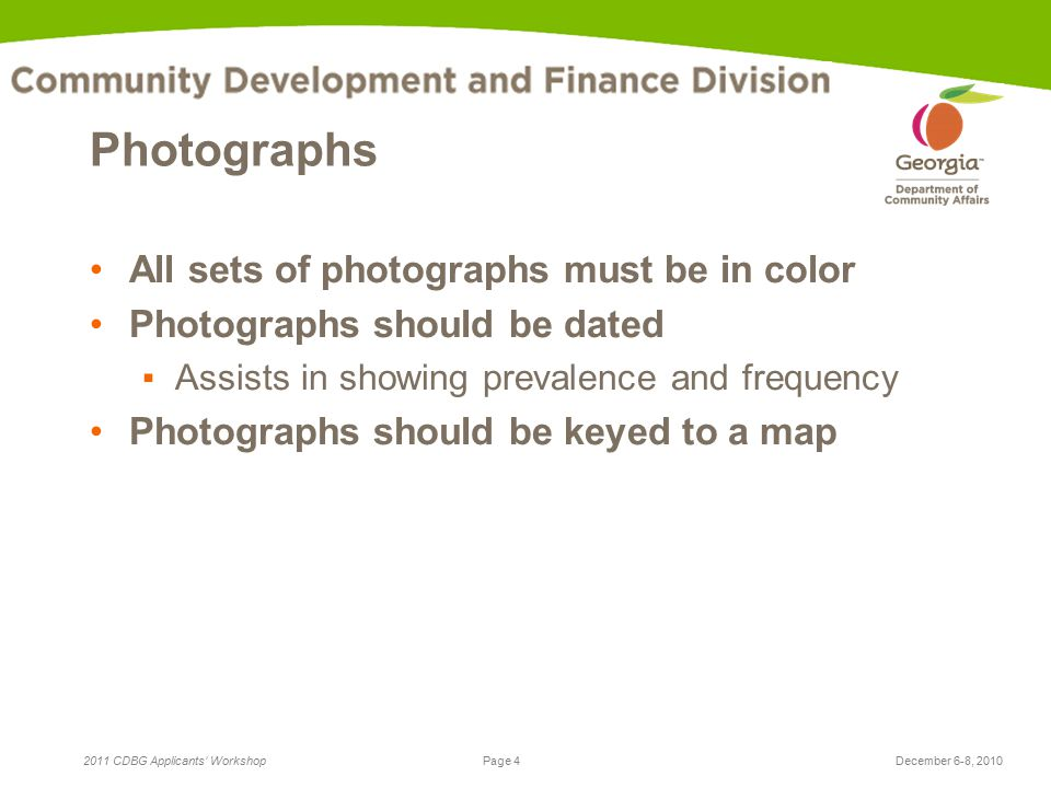 Page 4 2011 CDBG Applicants' WorkshopDecember 6-8, 2010 Photographs All sets of photographs must be in color Photographs should be dated ▪Assists in showing prevalence and frequency Photographs should be keyed to a map