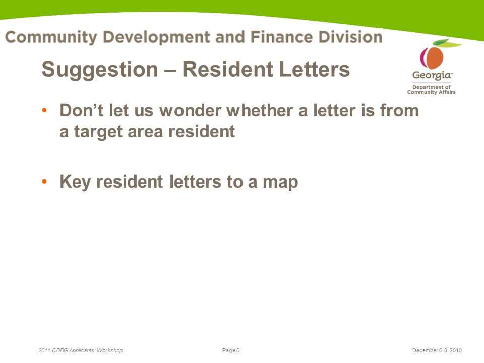 Page 5 2011 CDBG Applicants' WorkshopDecember 6-8, 2010 Suggestion – Resident Letters Don't let us wonder whether a letter is from a target area resident Key resident letters to a map