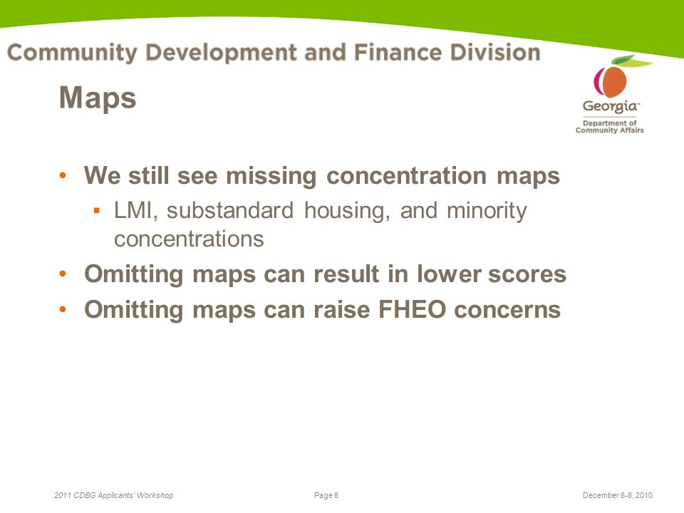 Page 6 2011 CDBG Applicants' WorkshopDecember 6-8, 2010 Maps We still see missing concentration maps ▪LMI, substandard housing, and minority concentrations Omitting maps can result in lower scores Omitting maps can raise FHEO concerns