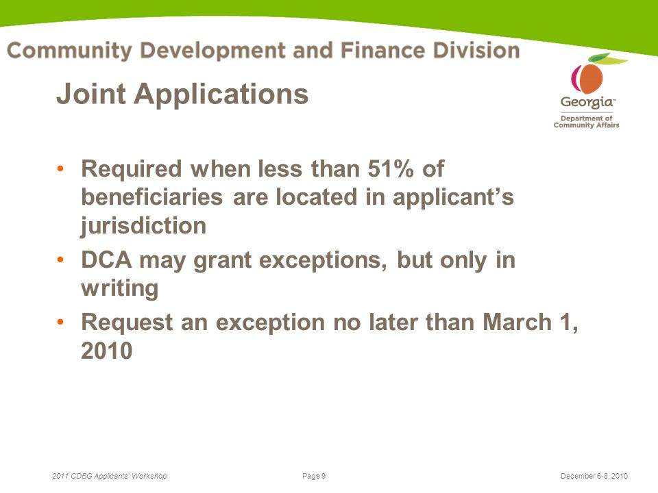 Page 9 2011 CDBG Applicants' WorkshopDecember 6-8, 2010 Joint Applications Required when less than 51% of beneficiaries are located in applicant's jurisdiction DCA may grant exceptions, but only in writing Request an exception no later than March 1, 2010