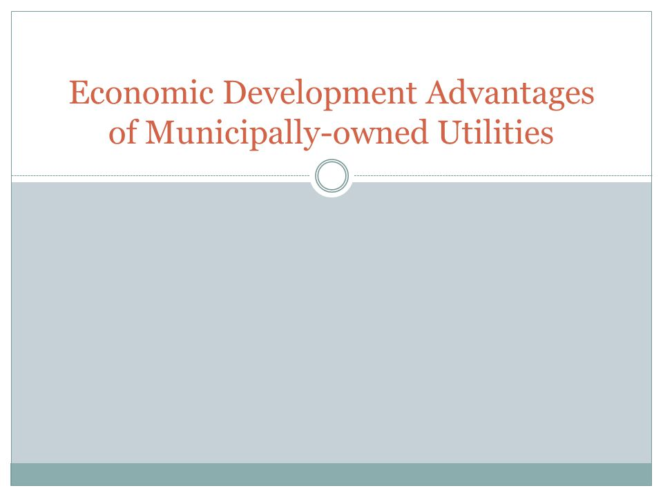 Utilities are Key for Development Municipals Control Their Own Destiny Can Decide Where and When to Extend Utilities Control your rates, charges and some measurements.