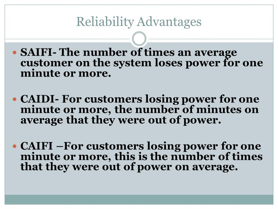 Reliability Advantages SAIFI- The number of times an average customer on the system loses power for one minute or more. CAIDI- For customers losing po
