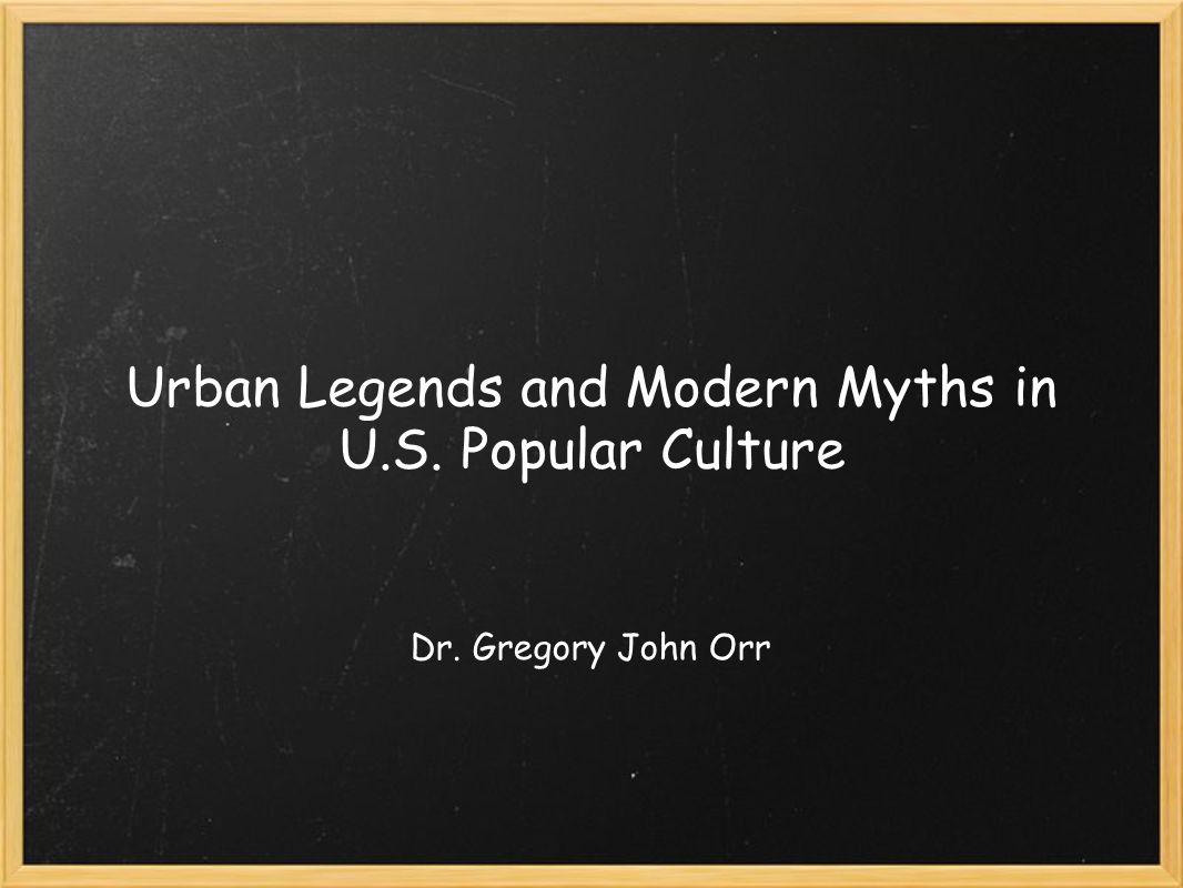 Urban Legends and Modern Myths in U.S. Popular Culture Dr. Gregory John Orr