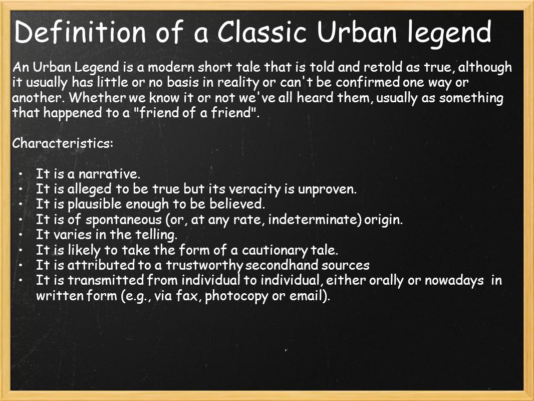 Definition of a Classic Urban legend An Urban Legend is a modern short tale that is told and retold as true, although it usually has little or no basis in reality or can t be confirmed one way or another.