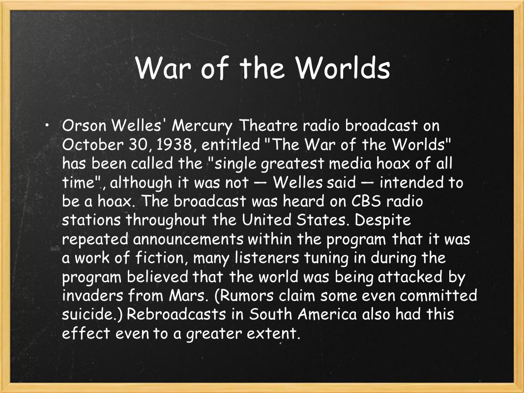Orson Welles Mercury Theatre radio broadcast on October 30, 1938, entitled The War of the Worlds has been called the single greatest media hoax of all time , although it was not — Welles said — intended to be a hoax.