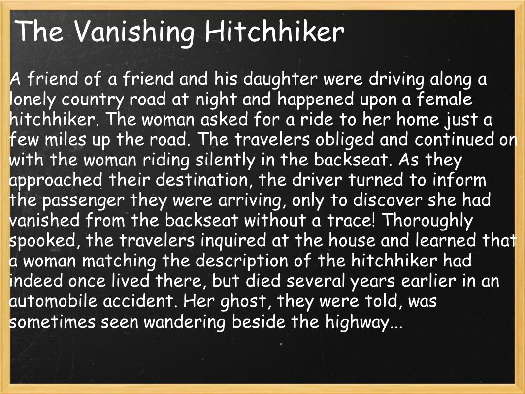 The Vanishing Hitchhiker A friend of a friend and his daughter were driving along a lonely country road at night and happened upon a female hitchhiker.